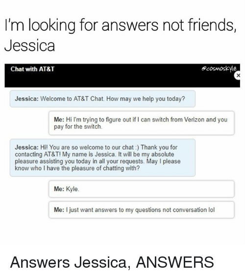 Friends, Lol, and Memes: I'm looking for answers not friends,  Jessica  Chat with AT&T  ecosmoskyle  Jessica: Welcome to AT&T Chat. How may we help you today?  Me: Hi I'm trying to figure out if I can switch from Verizon and you  pay for the switch.  Jessica: Hi! You are so welcome to our chat: Thank you for  contacting AT&T! My name is Jessica. It will be my absolute  pleasure assisting you today in all your requests. May I please  know who I have the pleasure of chatting with?  Me: Kyle.  Me: I just want answers to my questions not conversation lol Answers Jessica, ANSWERS