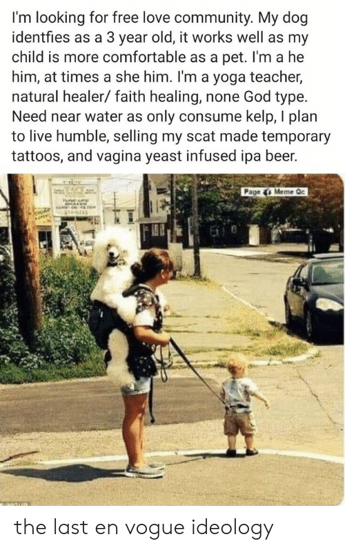 Beer, Comfortable, and Community: I'm looking for free love community. My dog  identfies as a 3 year old, it works well as my  child is more comfortable as a pet. I'm a he  him, at times a she him. I'm a yoga teacher,  natural healer/faith healing, none God type.  Need near water as only consume kelp, I plan  to live humble, selling my scat made temporary  tattoos, and vagina yeast infused ipa beer.  Page 4 Meme Qc  MOUR the last en vogue ideology