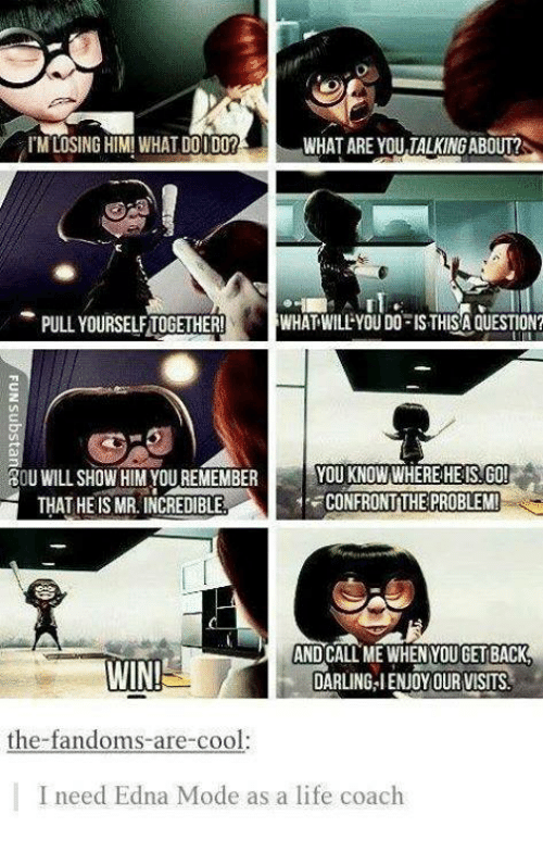 Life, Memes, and Cool: I'M LOSING HIM! WHAT DOI DO?  WHAT ARE YOU TALKING ABOUT?  rl.  PULL YOURSELFTOGETHER!  WHAT WILL YOU DO IS THISA QUESTION?  YOU KNOW WHEREHEIS.GO!  CONFRONTTHE PROBLEM  OU WILL SHOW HIM YOU REMEMBER Y  THAT HEIS MR. INCREDIBLE  AND CALL ME WHEN YOU GET BACK  DARLING-IENJOYOUR VISITS  the-fandoms-are-cool:  I need Edna Mode as a life coach