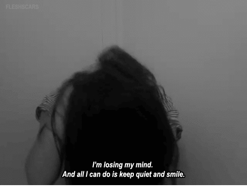 Quiet, Smile, and Mind: I'm losing my mind.  And all I can do is keep quiet and smile.