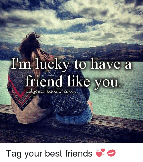 Im Lucky To Have A Friend Like You See Tumblr Com Tag Your Best