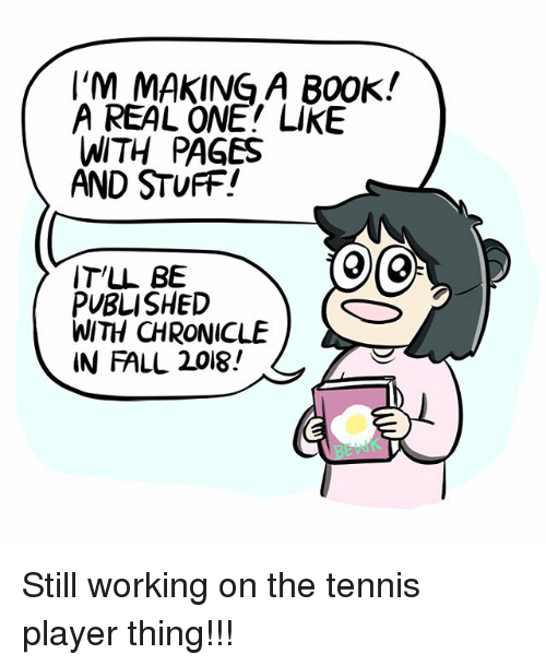 Fall, Memes, and Stuff: I'M MAKING A B00K!  A REAL ONE! LIKE  WITH PAGES  AND STUFF!  IT'L BE  PVBLISHED  WITH CHRONICLE  IN FALL 2018! Still working on the tennis player thing!!!