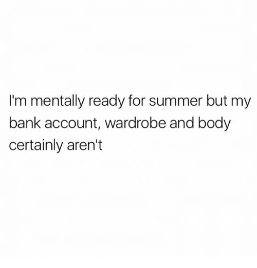 Memes, Summer, and Bank: I'm mentally ready for summer but my  bank account, wardrobe and body  certainly aren't
