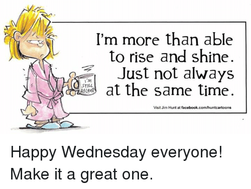 Dank, 🤖, and Shinee: I'm more than able  to rise and shine.  Just not always  M  1 at the same time  STILL  AS  Visit Jim Hunt at facebook.com/huntcartoons Happy Wednesday everyone! Make it a great one.