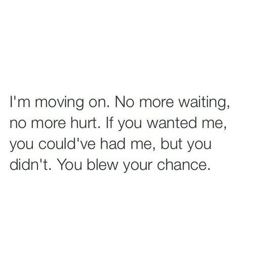 Waiting..., Wanted, and You: I'm moving on. No more waiting,  no more hurt. If you wanted me,  you could've had me, but you  didn't. You blew your chance.