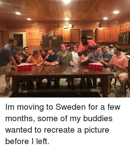 Sweden, A Picture, and Wanted: Im moving to Sweden for a few months, some of my buddies wanted to recreate a picture before I left.