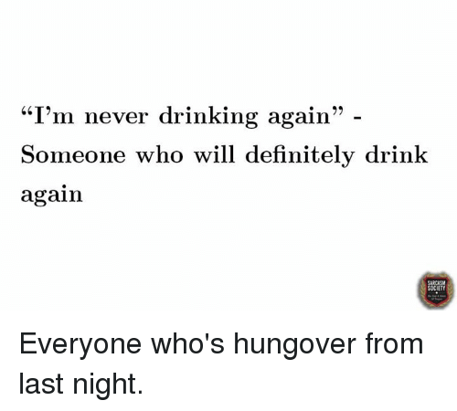 """Dank, Definitely, and Drinking: """"I'm never drinking again  99  Someone who will definitely drink  again  CIETY Everyone who's hungover from last night."""