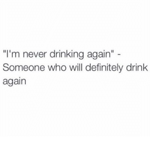 """Dank, Definitely, and Drinking: """"I'm never drinking again""""  Someone who will definitely drink  again"""