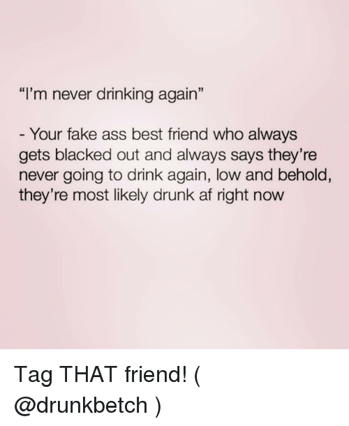 """Af, Ass, and Best Friend: """"I'm never drinking again""""  Your fake ass best friend who always  gets blacked out and always says they're  never going to drink again, low and behold,  they're most likely drunk af right now Tag THAT friend! ( @drunkbetch )"""