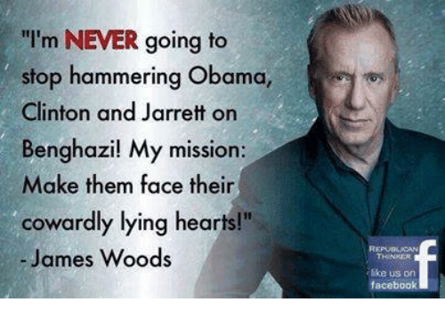 """Facebook, Obama, and Hearts: I'm NEVER going to  stop hammering Obama,  Clinton and Jarrett on  Benghazil My mission:  Make them face their  cowardly lying hearts!""""  - James Woods  ike us orn  facebook"""