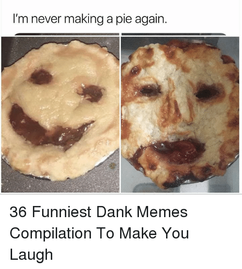 Dank, Memes, and Dank Memes: I'm never making a pie again. 36 Funniest Dank Memes Compilation To Make You Laugh