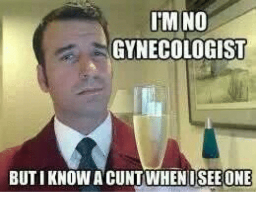 Funny Gynecologist Meme : Im no gynecologist buti know a cunt whenusee one cunt meme on me me
