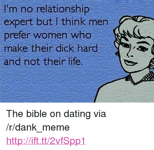 "Dank, Dating, and Life: I'm no relationship  expert but I think men  prefer women who  make their dick hard  and not their life <p>The bible on dating via /r/dank_meme <a href=""http://ift.tt/2vfSpp1"">http://ift.tt/2vfSpp1</a></p>"