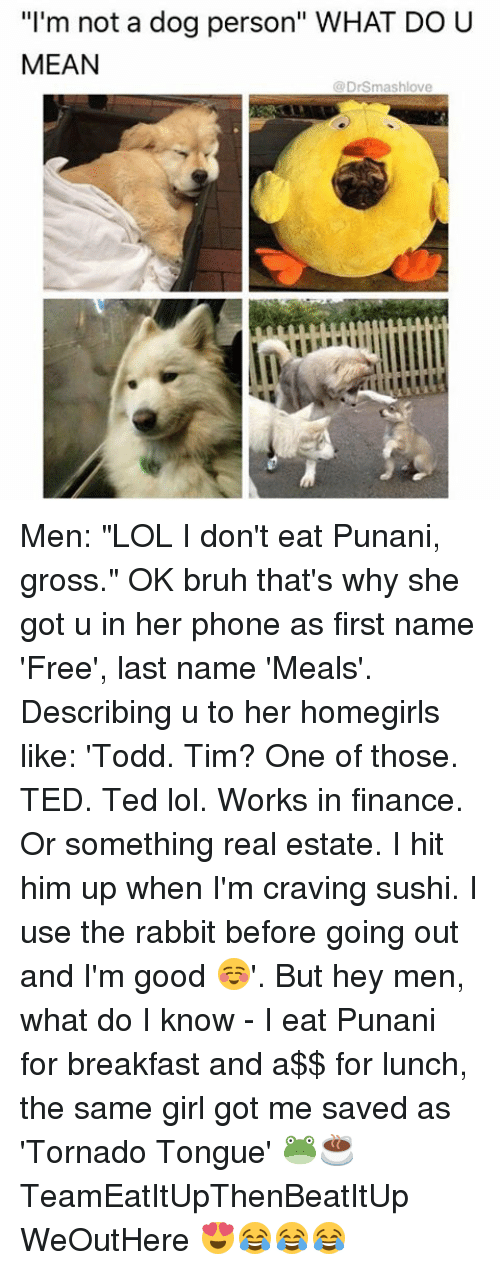 "Bruh, Finance, and Lol: ""I'm not a dog person"" WHAT DO U  MEAN  DrSmashlove Men: ""LOL I don't eat Punani, gross."" OK bruh that's why she got u in her phone as first name 'Free', last name 'Meals'. Describing u to her homegirls like: 'Todd. Tim? One of those. TED. Ted lol. Works in finance. Or something real estate. I hit him up when I'm craving sushi. I use the rabbit before going out and I'm good ☺️'. But hey men, what do I know - I eat Punani for breakfast and a$$ for lunch, the same girl got me saved as 'Tornado Tongue' 🐸☕️ TeamEatItUpThenBeatItUp WeOutHere 😍😂😂😂"