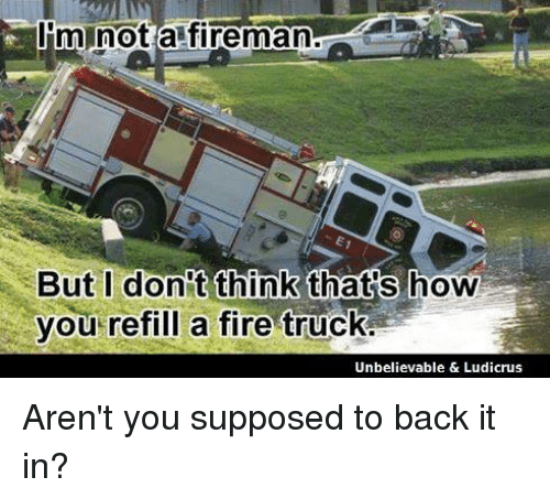 Im Not a Fireman but I Don't Think Thats How You Refill a
