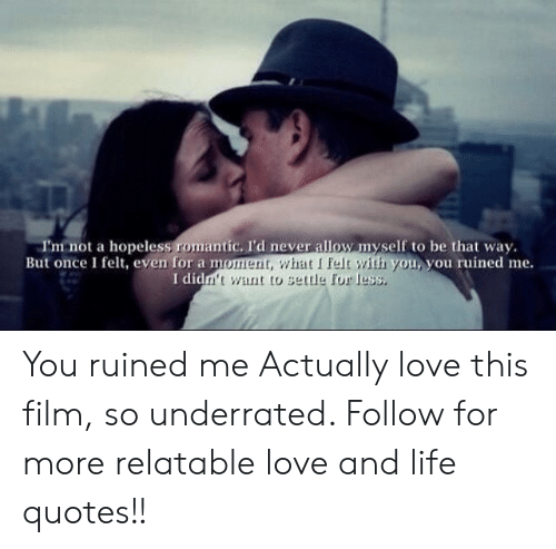 Life, Love, and Quotes: I'm not a hopeless romantic. I'd never allow nyself to be that way.  But once I felt, even for a m  you you ruined me.  idm't want to settle for less. You ruined me  Actually love this film, so underrated.   Follow for more relatable love and life quotes!!