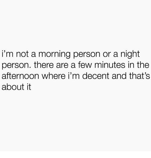 Humans of Tumblr, Person, and Morning: i'm not a morning person or a night  person. there are a few minutes in the  afternoon where i'm decent and that's  about it