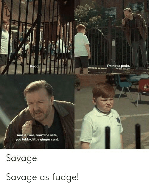 Savage, Cunt, and Ginger: I'm not a pedo.  d if I was, you'd be safe,  you tubby, little ginger cunt.  Savage Savage as fudge!