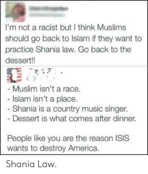 America, Isis, and Music: I'm not a racist but I think Muslims  should go back to Islam if they want to  practice Shania law. Go back to the  dessert!!  Muslim isn't a race.  Islam isn't a place.  Shania is a country music singer.  Dessert is what comes after dinner.  People like you are the reason ISIS  wants to destroy America. Shania Law.