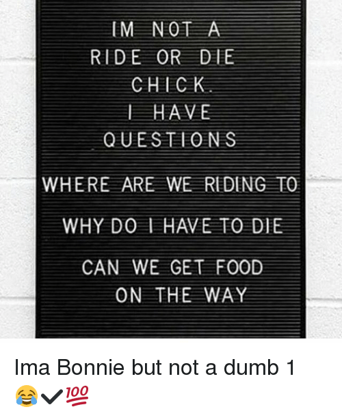 Dumb, Memes, and Quest: IM NOT A  RIDE OR DIE  CHICK  I HAVE  QUEST O N S  WHERE ARE WE REDENG TO  CAN WE GET FOOD  ON THE WAY Ima Bonnie but not a dumb 1 😂✔💯