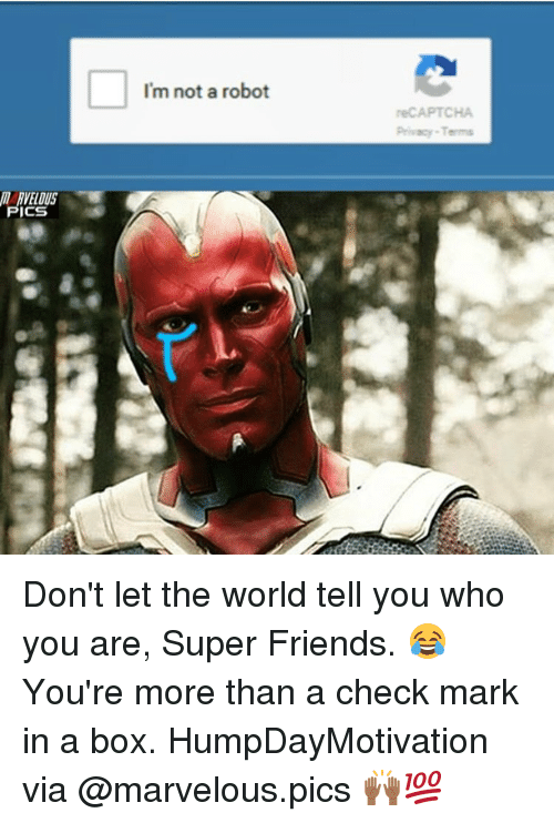 Memes, 🤖, and Robot: I'm not a robot  reCAPTCHA  Privacy-Terms  Ill RVELOUS  ICS Don't let the world tell you who you are, Super Friends. 😂 You're more than a check mark in a box. HumpDayMotivation via @marvelous.pics 🙌🏾💯