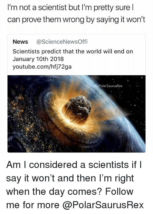 Memes, News, and youtube.com: I'm not a scientist but I'm pretty sure l  can prove them wrong by saying it won't  News @ScienceNewsOffi  Scientists predict that the world will end on  January 10th 2018  youtube.com/hfj72ga  G PolarSaurusRex Am I considered a scientists if I say it won't and then I'm right when the day comes? Follow me for more @PolarSaurusRex