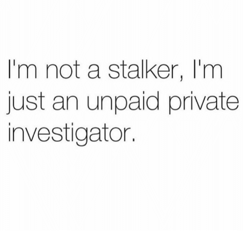 Dank, Stalker, and 🤖: I'm not a stalker, I'm  just an unpaid private  investigator.