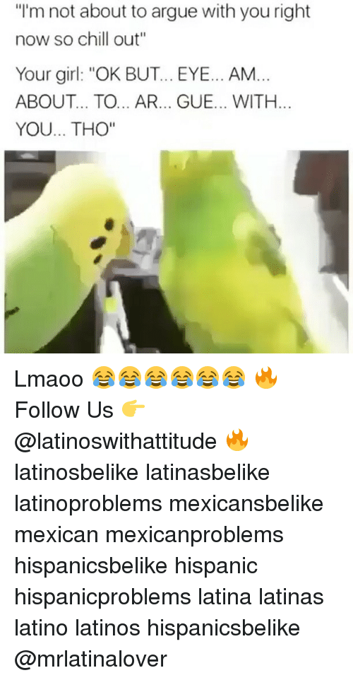 "Arguing, Chill, and Latinos: ""I'm not about to argue with you right  now so chill out""  Your girl: ""OK BUT... EYE... AM...  ABOUT... TO... AR... GUE... WITH.  YOU... THO"" Lmaoo 😂😂😂😂😂😂 🔥 Follow Us 👉 @latinoswithattitude 🔥 latinosbelike latinasbelike latinoproblems mexicansbelike mexican mexicanproblems hispanicsbelike hispanic hispanicproblems latina latinas latino latinos hispanicsbelike @mrlatinalover"