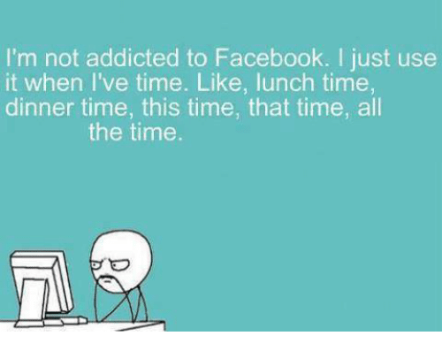 im not addicted to facebook i just use it when 4506149 i'm not addicted to facebook i just use it when i've time like lunch