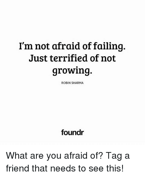 Memes, 🤖, and Robin: I'm not afraid of failing.  Just terrified of not  growin9  ROBIN SHARMA  foundr What are you afraid of? Tag a friend that needs to see this!