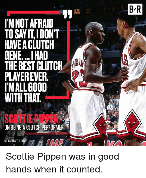 Best, Good, and Player: I'M NOT AFRAID  TOSAYITIDONT  GENE...IHAD  THE BEST CLUTCH  PLAYER EVER  MALL GOOD  WITH THAT  ON BEING A BLUTCH PERFORMER  T  HIT ESPN'S THE JUMP  BIR Scottie Pippen was in good hands when it counted.