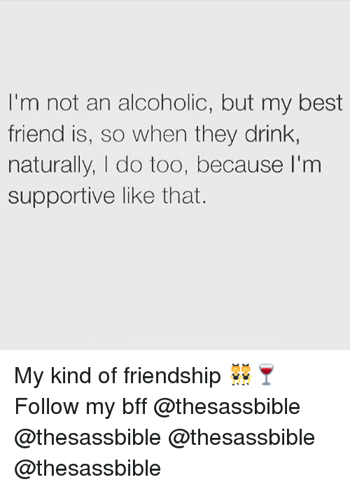 Best Friend, Memes, and Best: I'm not an alcoholic, but my best  friend is, so when they drink  naturally, |I do too, because I'm  supportive like that. My kind of friendship 👯‍♀️🍷 Follow my bff @thesassbible @thesassbible @thesassbible @thesassbible