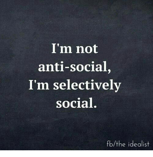 Anti, Social, and Idealist: I'm not  anti-social,  I'm selectively  social  fb/the idealist