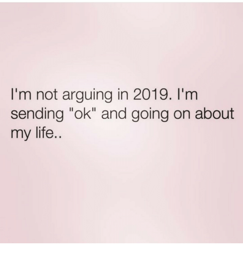 """Life, Arguing, and  My Life: I'm not arguing in 2019. I'm  sending """"ok"""" and going on about  my life."""