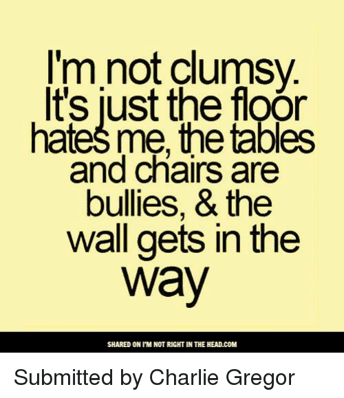 Memes, Hate Me, and 🤖: I'm not clumsy  It's just the floor  hate me, the tables  and chairs are  bullies, & the  wall gets in the  Way  SHARED ONIM NOT RIGHT IN THE HEAD.COM Submitted by Charlie Gregor