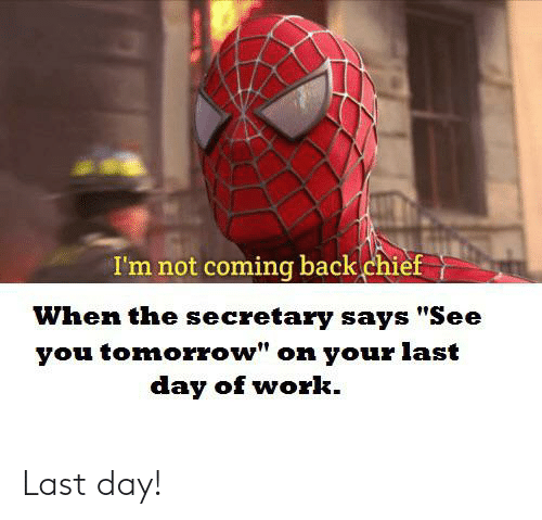 "Work, Tomorrow, and Back: I'm not coming back chief  When the secretary says ""See  you tomorrow"" on your last  day of work Last day!"