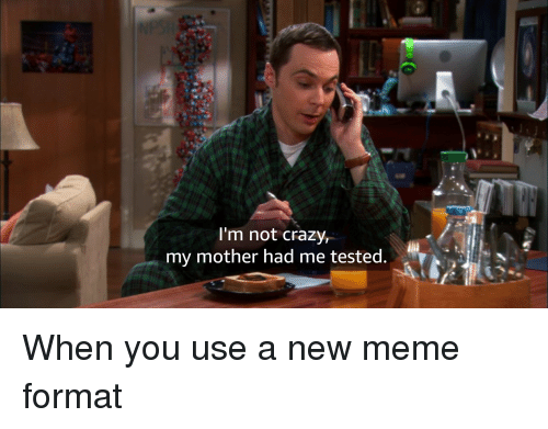 Crazy, Meme, and Mother: I'm not Crazy,  my mother had me tested.