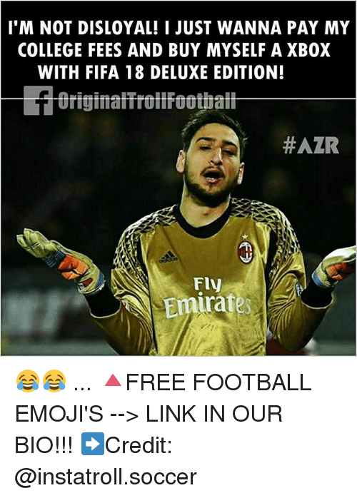 College, Fifa, and Football: I'M NOT DISLOYAL! I JUST WANNA PAY MY  COLLEGE FEES AND BUY MYSELF A XBOX  WITH FIFA 18 DELUXE EDITION!  #AZR  Emirates 😂😂 ... 🔺FREE FOOTBALL EMOJI'S --> LINK IN OUR BIO!!! ➡️Credit: @instatroll.soccer