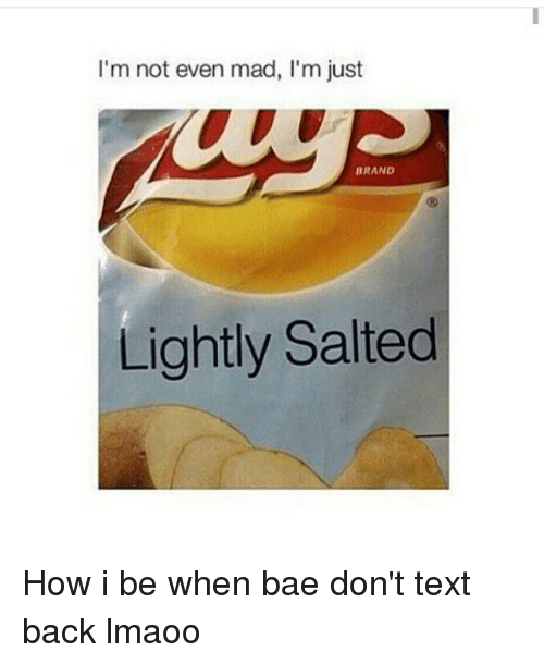 Bae, Funny, and Texting: I'm not even mad, I'm just  BRAND  Lightly Salted How i be when bae don't text back lmaoo