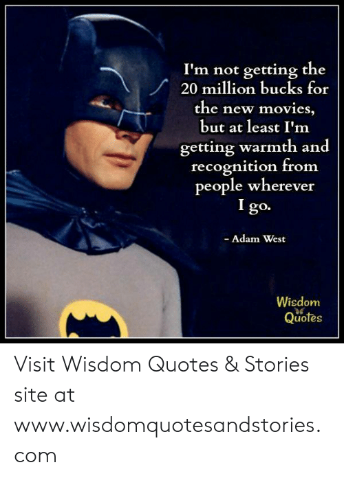 Movies, Quotes, and Wisdom: I'm not getting the  20 milon bucks for  the new movies,  but at least I'm  getting warmth and  recognition from  people wherever  I go.  Adam West  Wisdom  Quotes Visit Wisdom Quotes & Stories site at www.wisdomquotesandstories.com