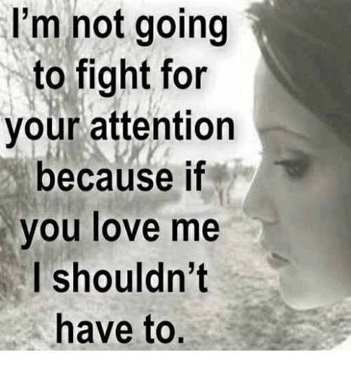 I'm Not Going To Fight For Your Attention Because If You Love Me I Cool Fighting For Attention Images