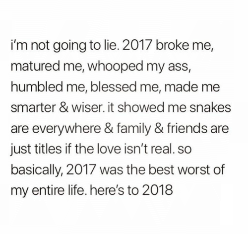 Ass, Blessed, and Family: i'm not going to lie. 2017 broke me,  matured me, whooped my ass,  humbled me, blessed me, made me  smarter & wiser. it showed me snakes  are everywhere & family & friends are  just titles if the love isn't real. so  basically, 2017 was the best worst of  my entire life. here's to 2018