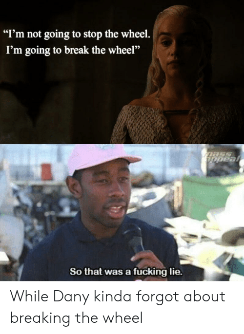"""Fucking, Break, and Lie: """"I'm not going to stop the wheel.  I'm going to break the wheel""""  So that was a fucking lie. While Dany kinda forgot about breaking the wheel"""