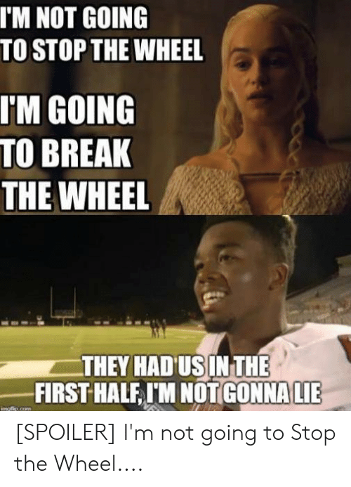 Break, First, and They: I'M NOT GOING  TO STOP THE WHEEL  IM GOING  TO BREAK  THE WHEEL  THEY HADUSIN THE  FIRST HALF I'M NOTGONNALE [SPOILER] I'm not going to Stop the Wheel....