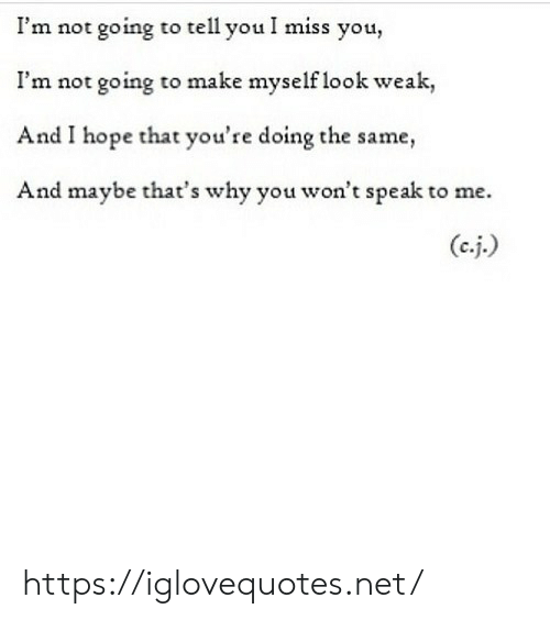 Hope, Net, and Why: I'm not going to tell you I miss you,  I'm not going to make myself look weak,  And I hope that you're doing the same,  And maybe that's why you won't speak to me. https://iglovequotes.net/