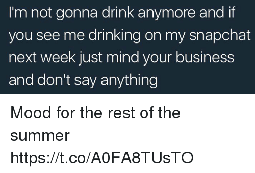Drinking, Funny, and Mood: I'm not gonna drink anymore and if  you see me drinking on my snapchat  next week just mind your business  and don't say anything Mood for the rest of the summer https://t.co/A0FA8TUsTO