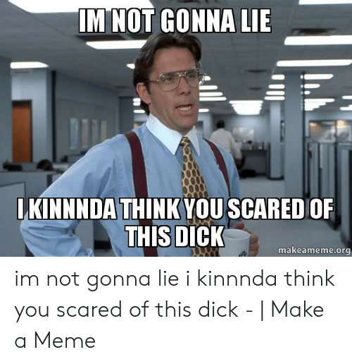 My dick is scared of you