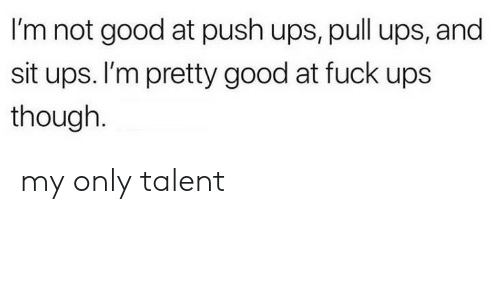 Ups, Fuck, and Good: I'm not good at push ups, pull ups, and  sit ups. I'm pretty good at fuck ups  though. my only talent