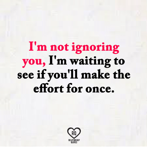 Ignorant, Memes, and Ignorance: I'm not ignoring  you, I'm waiting to  see if you'll make the  effort for once.  RQ  RELATIONSHIP  QUOTES