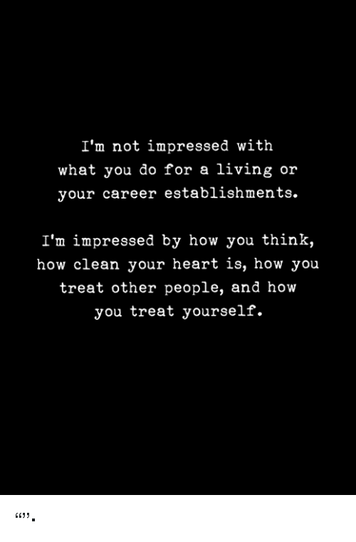 """Heart, Living, and How: I'm not impressed with  what you do for a living or  your career establishments.  I'm impressed by how you think,  how clean your heart is, how you  treat other people, and how  you treat yourself. """"""""·"""